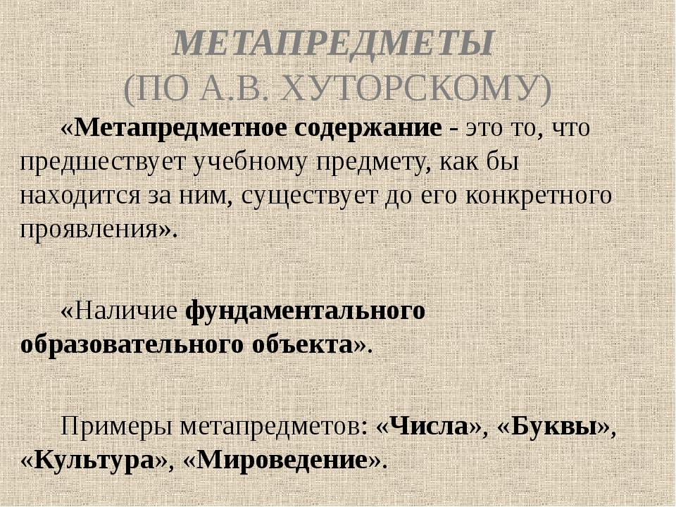 МЕТАПРЕДМЕТЫ (ПО А.В. ХУТОРСКОМУ) «Метапредметное содержание - это то, что пр...