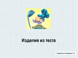 Изделия из теста Разработала Абрамова Л.С.