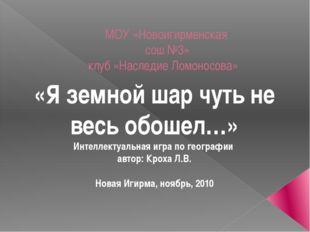 МОУ «Новоигирменская сош №3» клуб «Наследие Ломоносова» «Я земной шар чуть не