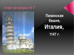 Ответ на вопрос № 7 Пизанская башня, Италия, 1147 г.