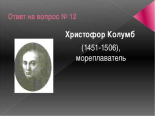 Ответ на вопрос № 12 Христофор Колумб (1451-1506), мореплаватель