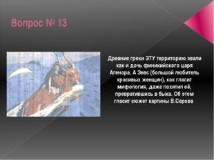Вопрос № 13 Древние греки ЭТУ территорию звали как и дочь финикийского царя А