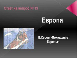 Ответ на вопрос № 13 Европа В.Серов «Похищение Европы»