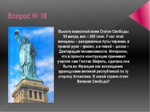 Вопрос № 18 Высота известной всем Статуи Свободы 93 метра, вес – 205 тонн. У