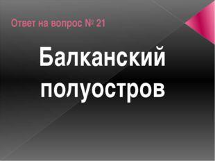 Ответ на вопрос № 21 Балканский полуостров