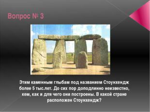Вопрос № 3 Этим каменным глыбам под названием Стоунхендж более 5 тыс.лет. До