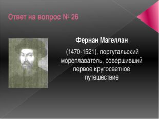 Ответ на вопрос № 26 Фернан Магеллан (1470-1521), португальский мореплаватель