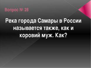 Вопрос № 28 Река города Самары в России называется также, как и коровий муж.