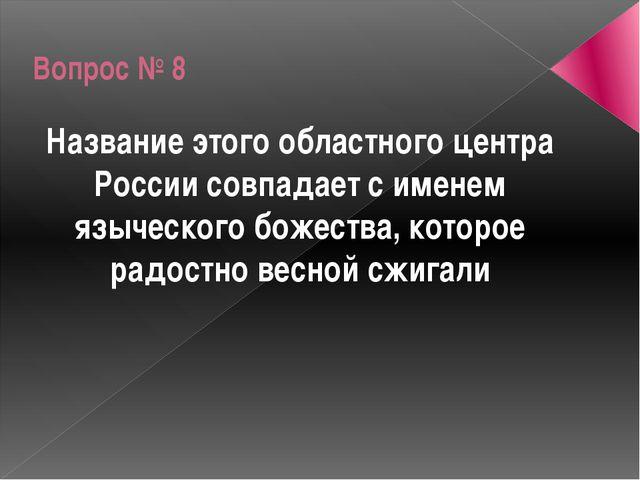 Вопрос № 8 Название этого областного центра России совпадает с именем языческ...