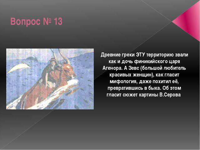 Вопрос № 13 Древние греки ЭТУ территорию звали как и дочь финикийского царя А...