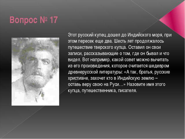 Вопрос № 17 Этот русский купец дошел до Индийского моря, при этом пересек еще...