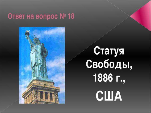 Ответ на вопрос № 18 Статуя Свободы, 1886 г., США