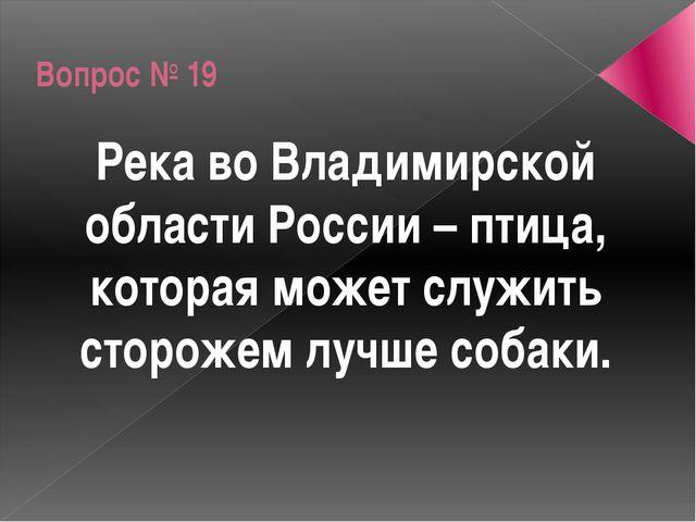 Вопрос № 19 Река во Владимирской области России – птица, которая может служит...