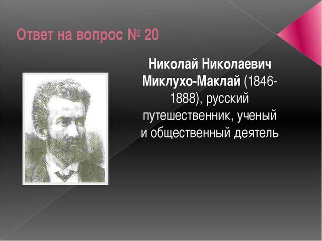 Ответ на вопрос № 20 Николай Николаевич Миклухо-Маклай (1846-1888), русский п...