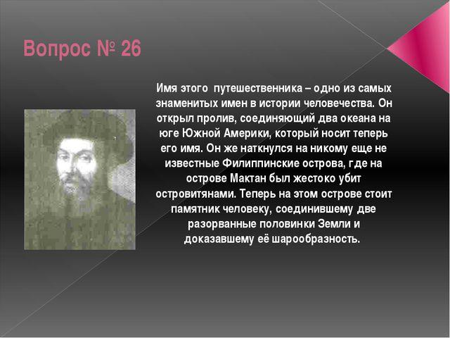Вопрос № 26 Имя этого путешественника – одно из самых знаменитых имен в истор...