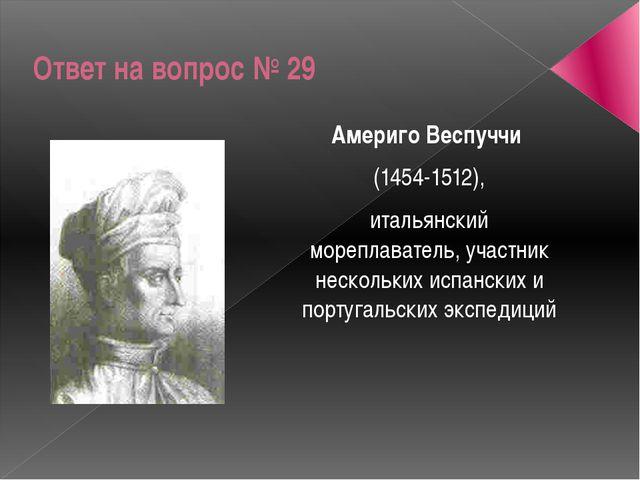 Ответ на вопрос № 29 Америго Веспуччи (1454-1512), итальянский мореплаватель,...