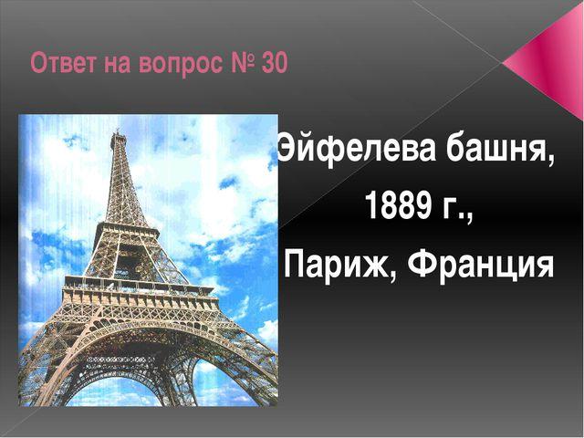 Ответ на вопрос № 30 Эйфелева башня, 1889 г., Париж, Франция