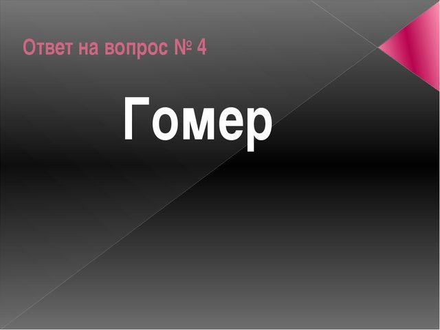 Ответ на вопрос № 4 Гомер
