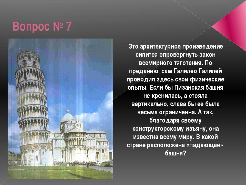 Вопрос № 7 Это архитектурное произведение силится опровергнуть закон всемирно...