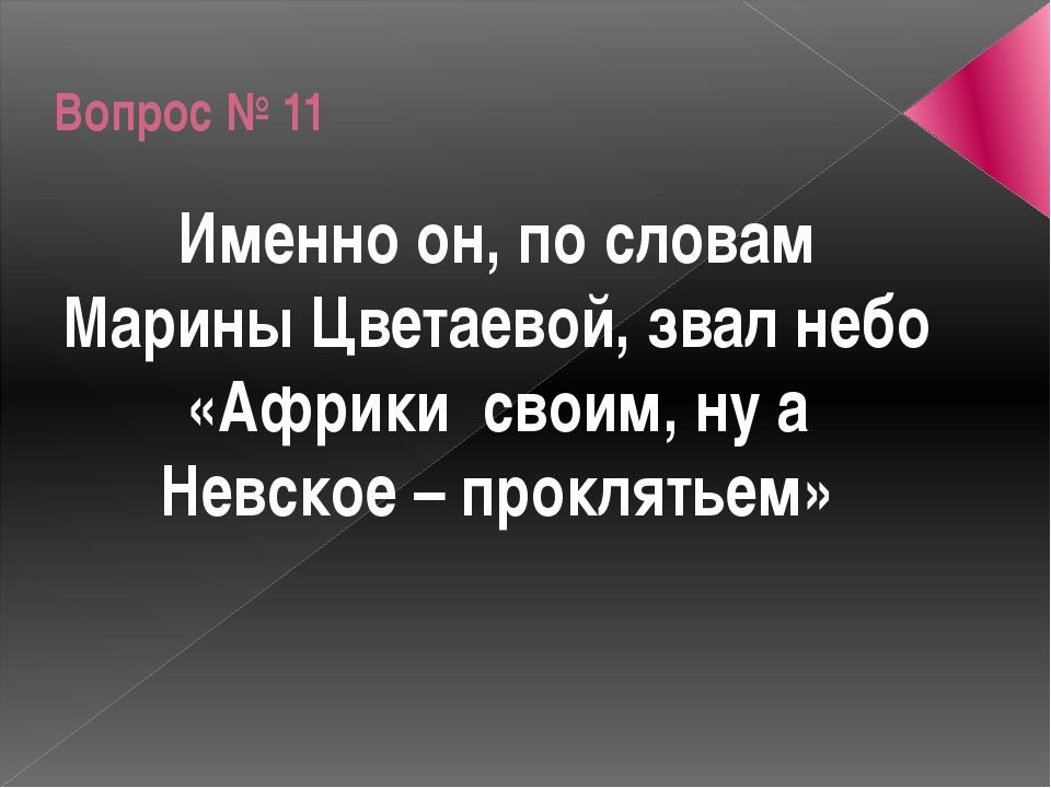 Вопрос № 11 Именно он, по словам Марины Цветаевой, звал небо «Африки своим, н...