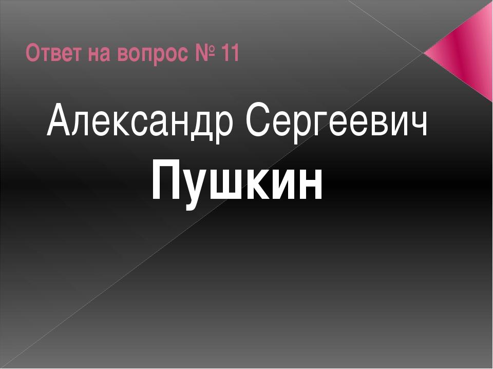 Ответ на вопрос № 11 Александр Сергеевич Пушкин