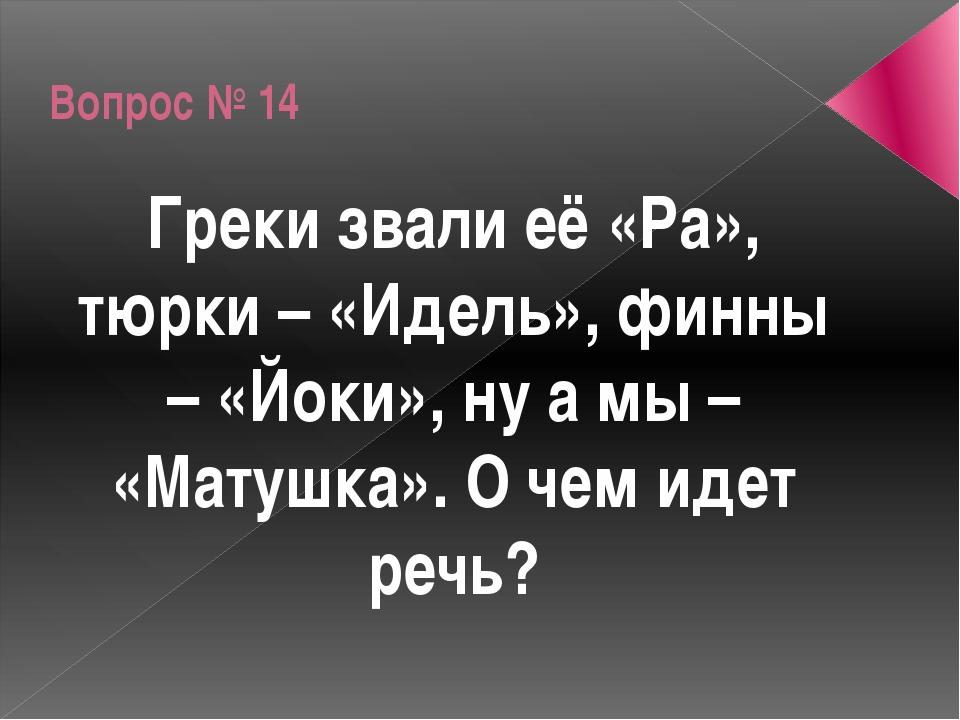 Вопрос № 14 Греки звали её «Ра», тюрки – «Идель», финны – «Йоки», ну а мы – «...