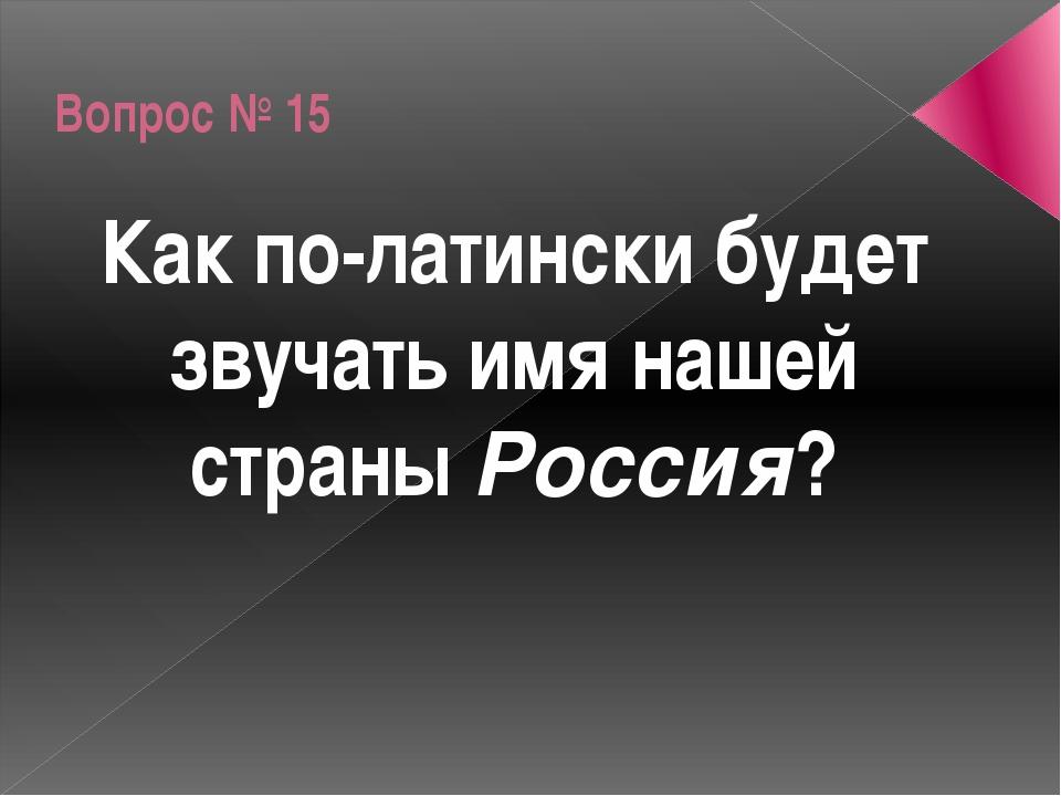 Вопрос № 15 Как по-латински будет звучать имя нашей страны Россия?