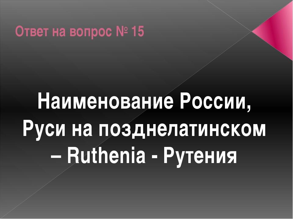 Ответ на вопрос № 15 Наименование России, Руси на позднелатинском – Ruthenia...
