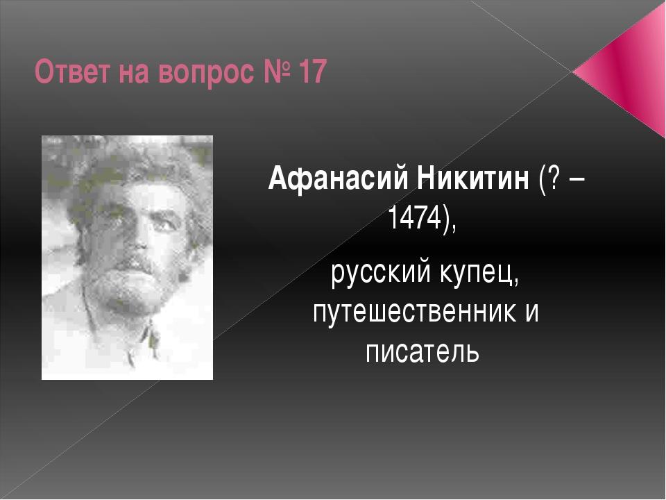 Ответ на вопрос № 17 Афанасий Никитин (? – 1474), русский купец, путешественн...