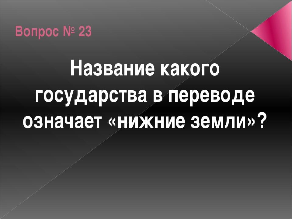 Вопрос № 23 Название какого государства в переводе означает «нижние земли»?