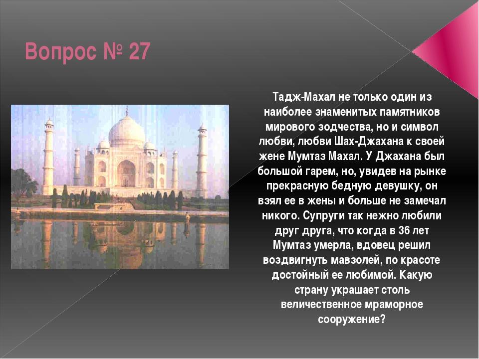 Вопрос № 27 Тадж-Махал не только один из наиболее знаменитых памятников миров...