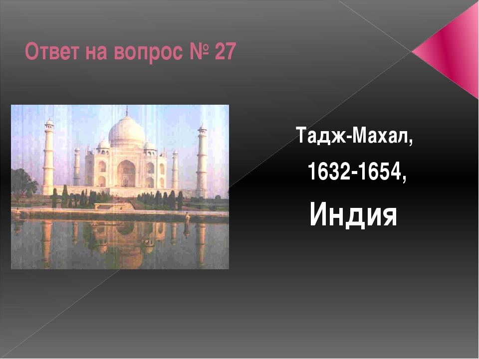 Ответ на вопрос № 27 Тадж-Махал, 1632-1654, Индия