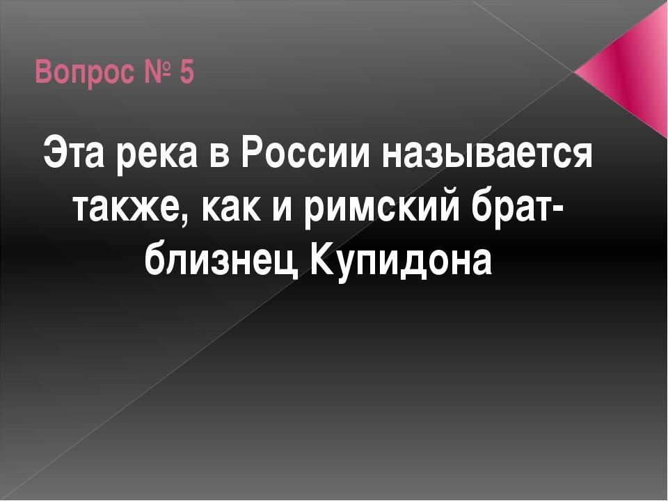 Вопрос № 5 Эта река в России называется также, как и римский брат-близнец Куп...
