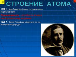 1896 г. Анри Беккерель (франц.) открыл явление радиоактивности. Радиоактивнос