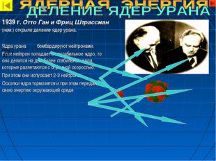 1939 г. Отто Ган и Фриц Штрассман (нем.) открыли деление ядер урана. Ядра ура