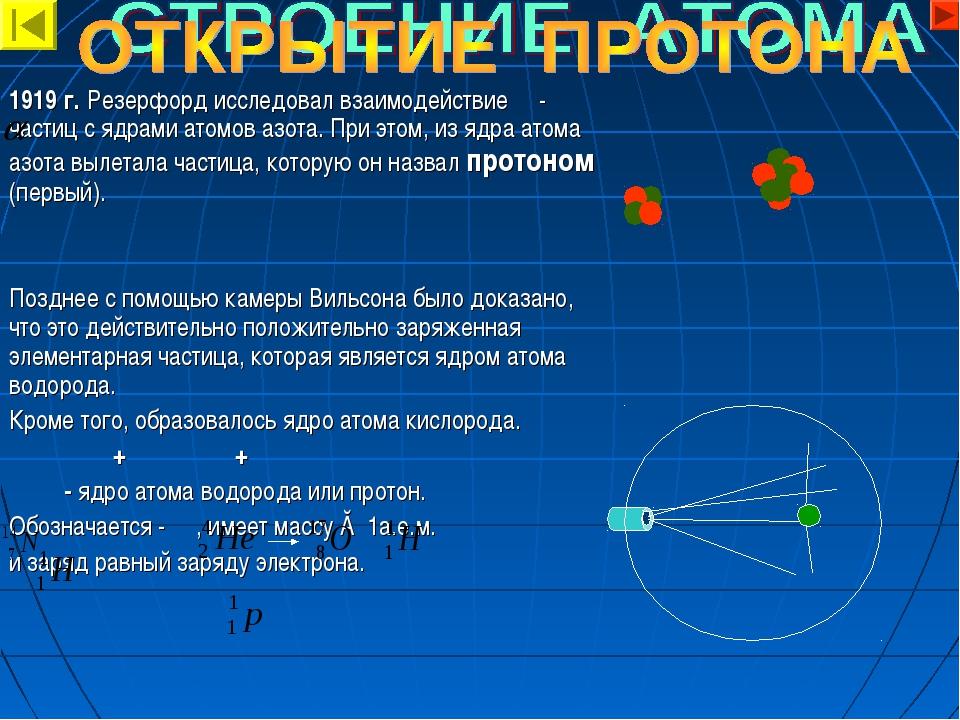 1919 г. Резерфорд исследовал взаимодействие - частиц с ядрами атомов азота. П...