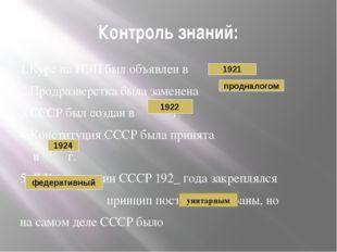 Контроль знаний: 1.Курс на НЭП был объявлен в г. 2.Продразверстка была замене