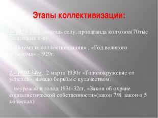 Этапы коллективизации: 1- 1928-29гг помощь селу, пропаганда колхозов(70тыс бе