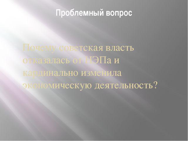 Проблемный вопрос Почему советская власть отказалась от НЭПа и кардинально из...
