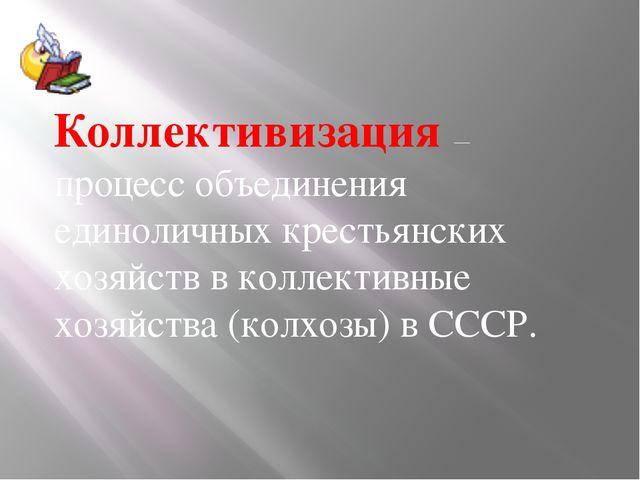 Коллективизация— процесс объединения единоличных крестьянских хозяйств в кол...