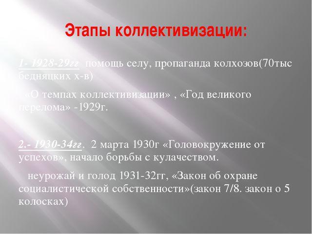 Этапы коллективизации: 1- 1928-29гг помощь селу, пропаганда колхозов(70тыс бе...