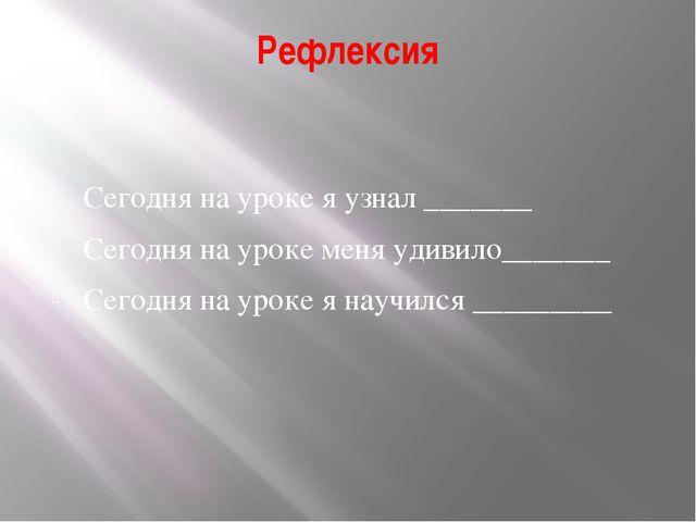 Рефлексия Сегодня на уроке я узнал _______ Сегодня на уроке меня удивило_____...