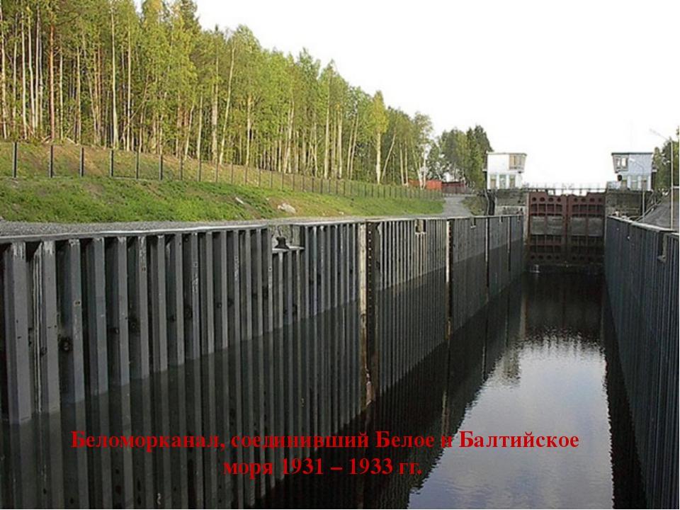 Беломорканал, соединивший Белое и Балтийское моря 1931 – 1933 гг.