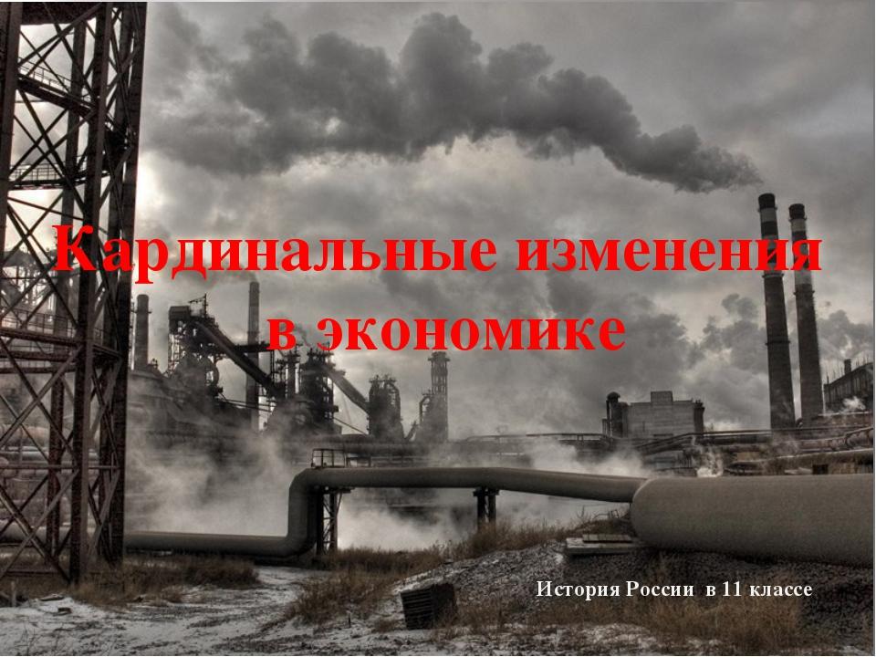 Кардинальные изменения в экономике История России в 11 классе