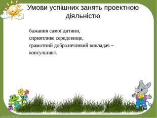 Умови успішних занять проектною діяльністю бажання самої дитини, сприятливе с