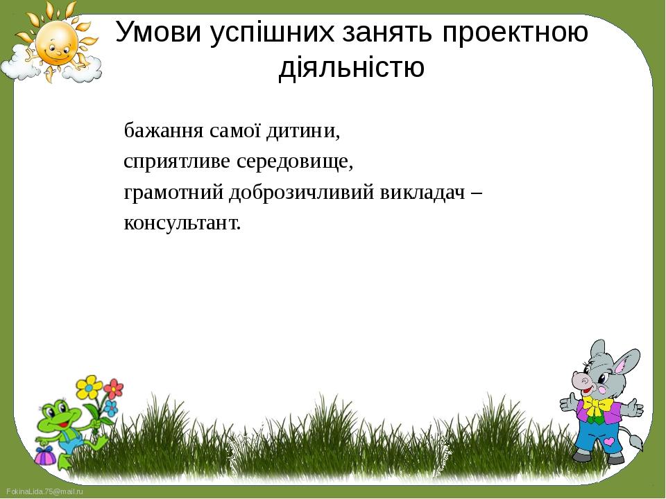 Умови успішних занять проектною діяльністю бажання самої дитини, сприятливе с...