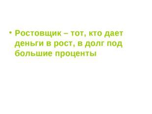 Ростовщик – тот, кто дает деньги в рост, в долг под большие проценты
