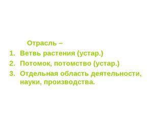 Отрасль – Ветвь растения (устар.) Потомок, потомство (устар.) Отдельная обла