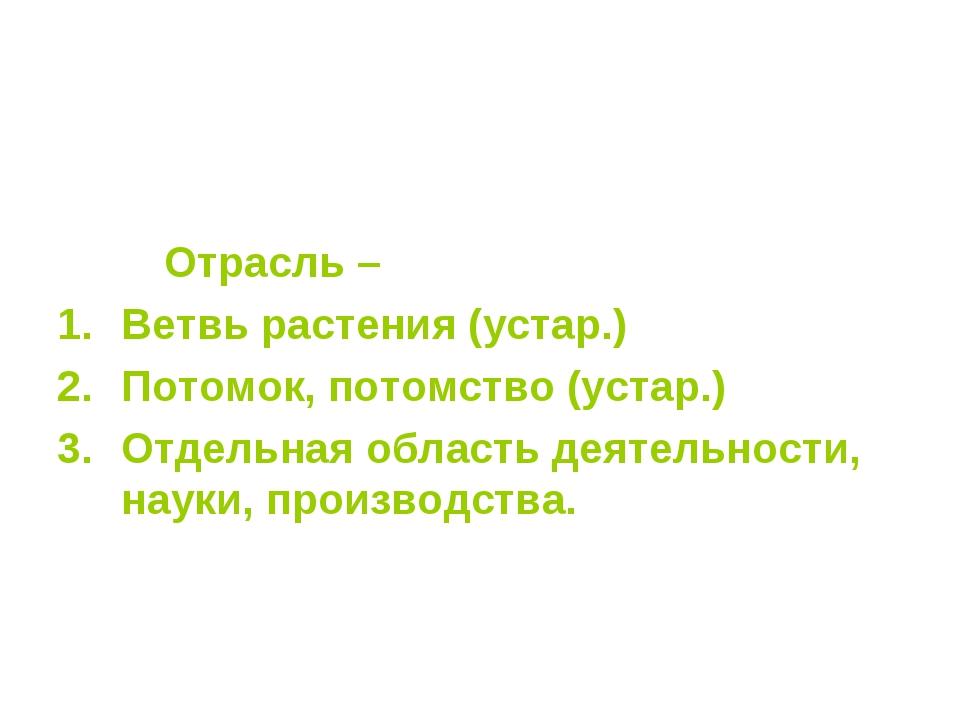 Отрасль – Ветвь растения (устар.) Потомок, потомство (устар.) Отдельная обла...