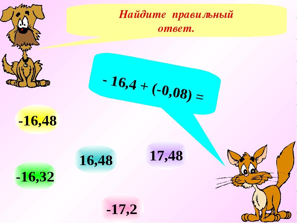 Найдите правильный ответ. - 16,4 + (-0,08) = -16,32 16,48 -17,2 -16,48 17,48